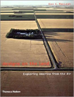 Designs on the Land Exploring America from the Air by Alex S. MacLean, Jean-Marc Besse, James Corner and Gilles A. Tiberghien
